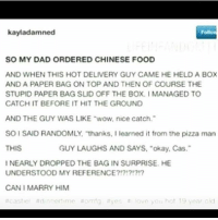 "Chinese Food, Dad, and Food: kayladamned  SO MY DAD ORDERED CHINESE FOOD  AND WHEN THIS HOT DELIVERY GUY CAME HE HELD A BOX  AND A PAPER BAG ON TOP AND THEN OF COURSE THE  STUPID PAPER BAG SUD OFF THE BOX.I MANAGED TO  CATCH IT BEFORE IT HIT THE GROUND  AND THE GUY WAS LIKE ""wow, nice catch.  SO I SAID RANDOMLY, thankS, I learned it from the pizza man  THIS  GUY LAUGHS AND SAYS, ""okay, Cas.  NEARLY DROPPED THE BAG IN SURPRISE. HE  UNDERSTOOD MY REFERENCE?171?1  CAN I MARRY HIM  #caste! ttd , n nert.me #omtg #yes #. :ove yoti hot19 year oid supernatural spn spnfamily castiel mishacollins cockles destiel deanwinchester samwinchester marksheppard crowley jensenackles jaredpadalecki winchester sabriel twistandshout osricchau superwholock bobbysinger teamfreewill fandom markpellegrino impala casifer alwayskeepfighting akf tumblr robbenedict chuckshurley spncast"