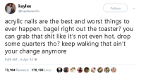 "Shit, Target, and Tumblr: kaylee  @kaydececchis  Follow  acrylic nails are the best and worst things to  ever happen. bagel right out the toaster? you  can grab that shit like it's not even hot. drop  some quarters tho? keep walking that ain't  your change anymore  9:49 AM -6 Apr 2018  73,104 Retweets 179,199 Likes e <p><a href=""https://gahdamnpunk.tumblr.com/post/172840904359/deadass"" class=""tumblr_blog"" target=""_blank"">gahdamnpunk</a>:</p><blockquote><p style="""">DEADASS<br/></p></blockquote>"