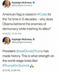 Obama, American, and American Flag: Kayleigh McEnany  @kayleighmcenany  American flag is raised in #Cuba for  the 1st time in 5 decades - why does  Obama befriend the enemies of  democracy while trashing its allies?  8/14/15, 12:33 PM  Kayleigh McEnany  @kayleighmcenany  President @realDonaldTrump has  made history. This is what strength on  the world stage looks like!  #TrumpKimSummit Ja  6/11/18, 9:39 PM 🤔