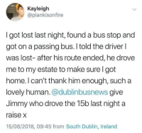 Lost, Home, and Ireland: Kayleigh  @plankisonfire  I got lost last night, found a bus stop and  got on a passing bus. I told the driver l  was lost- after his route ended, he drovee  me to my estate to make sure I got  home. l can't thank him enough, such a  lovely human. @dublinbusnews give  Jimmy who drove the 15b last night a  raise x  15/08/2018, 09:45 from South Dublin, Ireland Wholesome Jimmy. Hopes he gets a raise! via /r/wholesomememes https://ift.tt/2wf2ocg