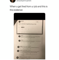 Fucking, Funny, and Love: @kayleighmcgheek  When u get fired from ur job and this is  the evidence  ollow  hate customers hopefully they all die  the fucking  nd youl find out be  dont tackin  u know when u get a haif hour break but you accidentaly take an houry  Syo tell customer its not contactless n theg're all oh so behind sith the  tres imao ur so funny haven t heard thae60 simes today aiready  7 Sap 2017  then the card reader iteraly says ceady and the customer stares s it for 5 I love the body shop