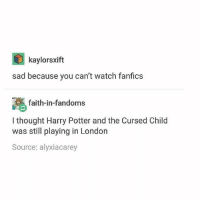 + 🍃   burn 🔥: kaylorsxift  sad because you can't watch fanfics  faith-in-fandoms  I thought Harry Potter and the Cursed Child  was still playing in London  Source: alyxiacarey + 🍃   burn 🔥