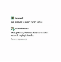 Okay I'm exhausted and have to go to bed good night all - Sierra: kaylorsxift  sad because you can't watch fanfics  faith-in-fandoms  I thought Harry Potter and the Cursed Child  was still playing in London  Source: alyxiacarey Okay I'm exhausted and have to go to bed good night all - Sierra