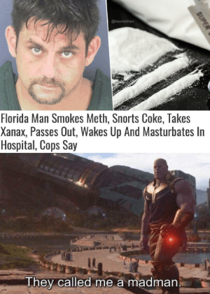 What a madlad: @kayneshaw  Florida Man Smokes Meth, Snorts Coke, Takes  Xanax, Passes Out, Wakes Up And Masturbates In  Hospital, Cops Say  They called me a madman  SUPER What a madlad