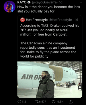 Dank, Drake, and Memes: KAYO @KayoGuevarra 1d  How is it the richer you become the less  shit you actually pay for  HOT  FREE  STYLE  Hot Freestyle @HotFreestyle 1d  According to TMZ, Drake received his  767 Jet (valued nearly at $200  million) for free from Cargojet.  The Canadian airline company  reportedly sees it as an investment  for Drake to fly the plane across the  world for publicity  AIR DR  226,577  112  19.6K The rich stays richer by KingPZe MORE MEMES