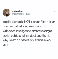 Memes, Twitter, and Watch: kaytamine  @fleetwood_max  legally blonde is NOT a chick flick it is an  hour and a half long manifesto of  willpower, intelligence and defeating a  sexist patriarchal mindset and that is  why l watch it before my exams every  year YES 👏 (@fleetwood__max on Twitter)