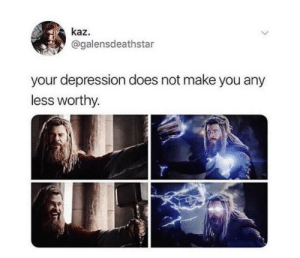 Meme, Depression, and Another: kaz.  @galensdeathstar  your depression does not make you any  less worthy. Another Endgame Meme