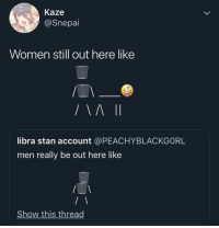 Stan, Libra, and Women: Kaze  @Snepai  Women still out here like  libra stan account @PEACHYBLACKGORL  men really be out here like  Show this thread Thots out here whylin