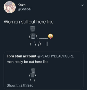 Thots out here whylin by OneLegacyy MORE MEMES: Kaze  @Snepai  Women still out here like  libra stan account @PEACHYBLACKGORL  men really be out here like  Show this thread Thots out here whylin by OneLegacyy MORE MEMES