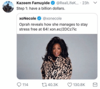It's a start: Kazeem Famuy.de @RealLifeK.. . 23h  Step 1: have a billion dollars.  ﹀  xoNecole@xonecole  Oprah reveals how she manages to stay  stress free at 64! xon.ec/2DCz7ic  114 4.3K  130.8K It's a start