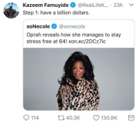 Blackpeopletwitter, Oprah Winfrey, and Free: Kazeem Famuyide@RealLifeK... 23h  Step 1: have a billion dollars  xoNecole @xonecole  Oprah reveals how she manages to stay  stress free at 64! xon.ec/2DCz7ic  114  t140.3K 130.8K <p>Idk how she does it. (via /r/BlackPeopleTwitter)</p>