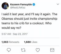 Fire, Funny, and Say It: Kazeem Famuyide  @RealLifeKaz  I said it last year, and I'll say it again. The  Obamas should just invite championship  teams to his crib for a cookout. Who  would say no?  5:57 AM Sep 23, 2017  1,063 Retweets  1,680 Likes Now that's a fire 🍔🔥