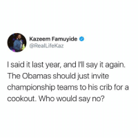 Say It, Who, and For: Kazeem Famuyide  @RealLifeKaz  I said it last year, and I'll say it again.  The Obamas should just invite  championship teams to his crib for a  cookout. Who would say no?