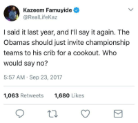 Blackpeopletwitter, Say It, and Who: Kazeem Famuyide  @RealLifeKaz  I said it last year, and I'll say it again. The  Obamas should just invite championship  teams to his crib for a cookout. Who  would say no?  5:57 AM Sep 23, 2017  1,063 Retweets  1,680 Likes <p>Now that would be an honor (via /r/BlackPeopleTwitter)</p>