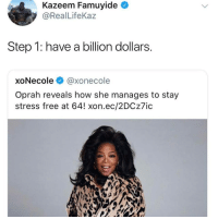 Oprah Winfrey, Free, and How: Kazeem Famuyide  @RealLifeKaz  Step 1: have a billion dollars.  xoNecole @xonecole  Oprah reveals how she manages to stay  stress free at 64! xon.ec/2DCz7ic