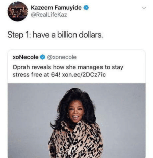 Oprah Winfrey, Free, and How: Kazeem Famuyide  @RealLifeKaz  Step 1: have a billion dollars.  xoNecole @xonecole  Oprah reveals how she manages to stay  stress free at 64! xon.ec/2DCz7ic Step 1: have a billion dollars.