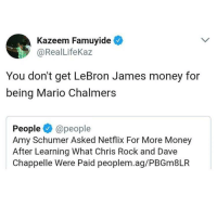 <p>Blame it on the patriarchy (via /r/BlackPeopleTwitter)</p>: Kazeem Famuyide  @RealLifeKaz  You don't get LeBron James money for  being Mario Chalmers  People@people  Amy Schumer Asked Netflix For More Money  After Learning What Chris Rock and Dave  Chappelle Were Paid peoplem.ag/PBGm8LR <p>Blame it on the patriarchy (via /r/BlackPeopleTwitter)</p>