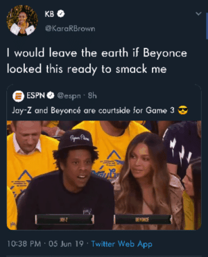Beyonce, Dank, and Espn: KB  @KaraRBrown  I would leave the earth if Beyonce  looked this ready to smack me  ESPN@espn 8h  Jay-Z and Beyoncé are courtside for Game 3  Fpe Phoe  JAY-  BEYONS  10:38 PM 05 Jun 19 Twitter Web App GET HER!!! by kevinowdziej MORE MEMES