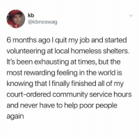 Community, Homeless, and Help: kb  @kbnoswag  6 months ago l quit my job and started  volunteering at local homeless shelters  It's been exhausting at times, but the  most rewarding feeling in the world is  knowing that I finally finished all of my  court-ordered community service hourss  and never have to help poor people  again hey