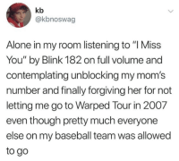 """Being Alone, Baseball, and Moms: kb  @kbnoswag  Alone in my room listening to """"I Miss  You"""" by Blink 182 on full volume and  contemplating unblocking my mom's  number and finally forgiving her for not  letting me go to Warped Tour in 2007  even though pretty much everyone  else on my baseball team was allowed  to go"""