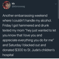 """Drunk, Friday, and Love: kb  @kbnoswag  Another embarrassing weekend  where l couldn't handle my alcohol  Friday I got hammered and drunk  texted my mom """"hey just wanted to let  you know that I love you and  appreciate everything you do for me""""  and Saturday I blacked out and  donated $300 to St. Jude's children's  hospital <p>threw me a little curveball</p>"""