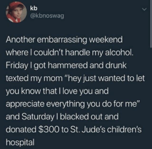 "Drunk, Friday, and Love: kb  @kbnoswag  Another embarrassing weekend  where l couldn't handle my alcohol  Friday I got hammered and drunk  texted my mom ""hey just wanted to let  you know that I love you and  appreciate everything you do for me""  and Saturday I blacked out and  donated $300 to St. Jude's children's  hospital A wholesome drunk"