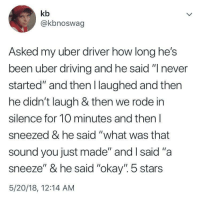 "rode: kb  @kbnoswag  Asked my uber driver how long he's  been uber drivin  started"" and then I laughed and then  he didn't laugh & then we rode in  silence for 10 minutes and then l  sneezed & he said ""what was that  sound you just made"" and I said ""a  sneeze"" & he said ""okay"". 5 stars  5/20/18, 12:14 AM  g and he said "" never"