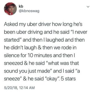 "Uber, Okay, and Stars: kb  @kbnoswag  Asked my uber driver how long he's  been uber drivin  started"" and then I laughed and then  he didn't laugh & then we rode in  silence for 10 minutes and then l  sneezed & he said ""what was that  sound you just made"" and I said ""a  sneeze"" & he said ""okay"". 5 stars  5/20/18, 12:14 AM  g and he said "" never"