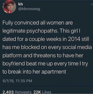 Social Media, Break, and Girl: kb  @kbnoswag  Fully convinced all women are  legitimate psychopaths. This girl I  dated for a couple weeks in 2014 still  has me blocked on every social media  platform and threatens to have her  boyfriend beat me up every time l try  to break into her apartment  6/1/18, 11:35 PM  2,403 Retweets 22K Likes meirl