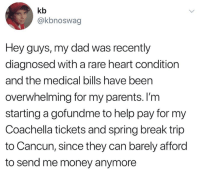 Coachella, Dad, and Money: kb  @kbnoswag  Hey guys, my dad was recently  diagnosed with a rare heart condition  and the medical bills have been  overwhelming for my parents. l'm  starting a gofundme to help pay for my  Coachella tickets and spring break trip  to Cancun, since they can barely afford  to send me money anymore