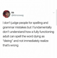 "Tim: kb  @kbnoswag  I don't judge people for spelling and  grammar mistakes but I fundamentally  don't understand how a fully functioning  adult can spell the word dying as  ""dieing"" and not immediately realize  that's wrong Tim"