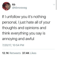 unfollower: kb  @kbnoswag  If I unfollow you it's nothing  personal, I just hate all of your  thoughts and opinions and  think everything you say is  annoying and awful  7/20/17, 10:54 PM  12.1K Retweets 37.4K Likes