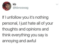 Memes, Annoying, and 🤖: kb  @kbnoswag  If I unfollow you it's nothing  personal, I just hate all of your  thoughts and opinions and  think everything you say is  annoying and awful Don't follow @blazing if you're easily offended 🔞🤯