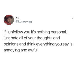 unfollow: KB  @kbnoswag  If I unfollow you it's nothing personal, I  just hate all of your thoughts and  opinions and think everything you say is  annoying and awful