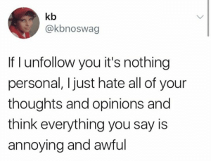 #iaoh #hatetastic: kb  @kbnoswag  If I unfollow you it's nothing  personal, Ijust hate all of your  thoughts and opinions and  think everything you say is  annoying and awful #iaoh #hatetastic