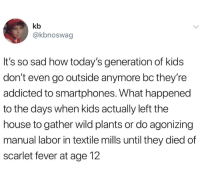 Addicted, House, and Kids: kb  @kbnoswag  It's so sad how today's generation of kids  don't even go outside anymore bc they're  addicted to smartphones. What happened  to the days when kids actually left the  house to gather wild plants or do agonizing  manual labor in textile mills until they died of  scarlet fever at age 12