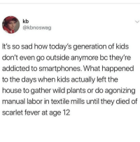 Smh, Addicted, and House: kb  @kbnoswag  It's so sad how today's generation of kids  don't even go outside anymore bc they're  addicted to smartphones. What happened  to the days when kids actually left the  house to gather wild plants or do agonizing  manual labor in textile mills until they died of  scarlet fever at age 12 just like 4 years ago I had a child hood , now all I do is sit inside and play fortnite smh