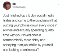 @kbnoswag thank u for your service: KB  @kbnoswag  Just finished up a 5 day social media  hiatus and came to the conclusion that  putting your phone down every once in  a while and actually spending quality  time with your loved ones is  astronomically more shitty and  annoying than just chillin by yourself  and looking at online stuff @kbnoswag thank u for your service