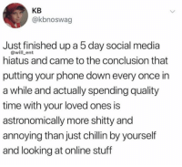 Memes, Phone, and Social Media: KB  @kbnoswag  Just finished up a 5 day social media  @will_ent  hiatus and came to the conclusion that  putting your phone down every once in  a while and actually spending quality  time with your loved ones is  astronomically more shitty and  annoying than just chillin by yourself  and looking at online stuff True or not?