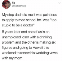 "Lmfao: kb  @kbnoswag  My step dad told me it was pointless  to apply to med school bc l was ""too  stupid to be a doctor""  8 years later and one of us is an  unemployed loser with a drinking  problem and the other is making six  figures and going to Hawaii this  weekend to renew his wedding vows  with my mom Lmfao"