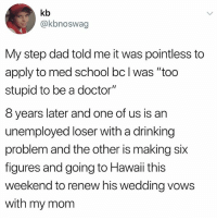 "HABSKSNSNS: kb  @kbnoswag  My step dad told me it was pointless to  apply to med school bc I was ""too  stupid to be a doctor""  8 years later and one of us is an  unemployed loser with a drinking  problem and the other is making six  figures and going to Hawaii this  weekend to renew his wedding vows  with my mom HABSKSNSNS"