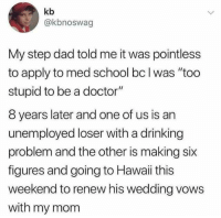 "Dad, Doctor, and Drinking: kb  @kbnoswag  My step dad told me it was pointless  to apply to med school bc l was ""too  stupid to be a doctor'""  8 years later and one of us is an  unemployed loser with a drinking  problem and the other is making six  figures and going to Hawaii this  weekend to renew his wedding vows  with my mom The plot twist we deserve but did not need."
