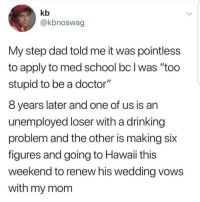 "drinking problem: kb  @kbnoswag  My step dad told me it was pointless  to apply to med school bc I was ""too  stupid to be a doctor""  8 years later and one of us is an  unemployed loser with a drinking  problem and the other is making six  figures and going to Hawaii this  weekend to renew his wedding vows  with my mom"