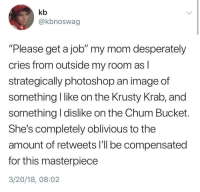 """Photoshop, Image, and MeIRL: kb  @kbnoswag  """"Please get a job"""" my mom desperately  cries from outside my room as l  strategically photoshop an image of  something I like on the Krusty Krab, and  something l dislike on the Chum Bucket.  She's completely oblivious to the  amount of retweets I'll be compensated  for this masterpiece  3/20/18, 08:02 Meirl"""