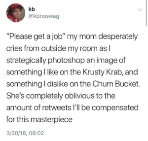 "Dank, Memes, and Photoshop: kb  @kbnoswag  ""Please get a job"" my mom desperately  cries from outside my room as  strategically photoshop an image of  something I like on the Krusty Krab, and  something I dislike on the Chum Bucket  She's completely oblivious to the  amount of retweets l'll be compensated  for this masterpiece  3/20/18, 08:02 Meirl by Weaverino FOLLOW 4 MORE MEMES."