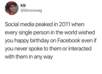 Birthday, Facebook, and Social Media: KB  @kbnoswag  Social media peaked in 2011 when  every single person in the world wished  you happy birthday on Facebook even if  you never spoke to them or interacted  with them in any way Entirely relatable.