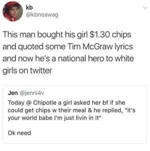 """tim mcgraw: kb  @kbnoswag  This man bought his girl $1.30 chips  and quoted some Tim McGraw lyrics  and now he's a national hero to white  girls on twitter  Jen @jenni4v  Today @ Chipotle a girl asked her bf if she  could get chips w their meal & he replied, """"it's  your world babe I'm just livin in it""""  Ok need"""