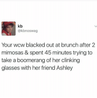 Wcw, Blacked, and Glasses: kb  @kbnoswag  Your wcw blacked out at brunch after 2  mimosas & spent 45 minutes trying to  take a boomerang of her clinking  glasses with her friend Ashley Scary stuff. @_________sext____________ is hilarious (@commentawards)