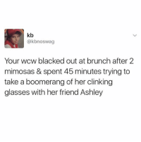 Wcw, Blacked, and Glasses: kb  @kbnoswag  Your wcw blacked out at brunch after 2  mimosas & spent 45 minutes trying to  take a boomerang of her clinking  glasses with her friend Ashley Me. That was me. ( @thetinderblog )
