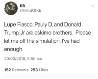 <p>Throw away the real world while your at it (via /r/BlackPeopleTwitter)</p>: KB  @MindOfKB  Lupe Fiasco, Pauly D, and Donald  Trump Jr are eskimo brothers. Please  let me off the simulation, l've had  enough  20/03/2018, 5:50 am  152 Retweets 253 Likes <p>Throw away the real world while your at it (via /r/BlackPeopleTwitter)</p>